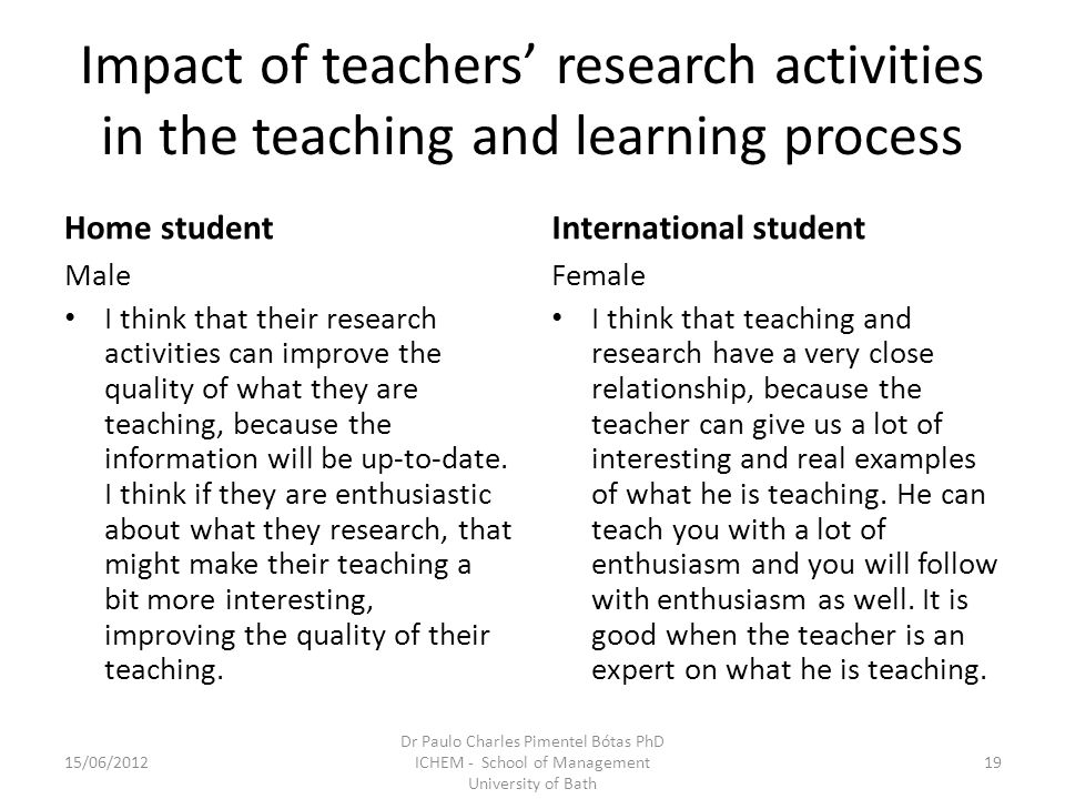 Impact of teachers research activities in the teaching and learning process Home student Male I think that their research activities can improve the quality of what they are teaching, because the information will be up-to-date.
