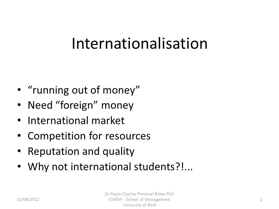 Internationalisation running out of money Need foreign money International market Competition for resources Reputation and quality Why not international students !...
