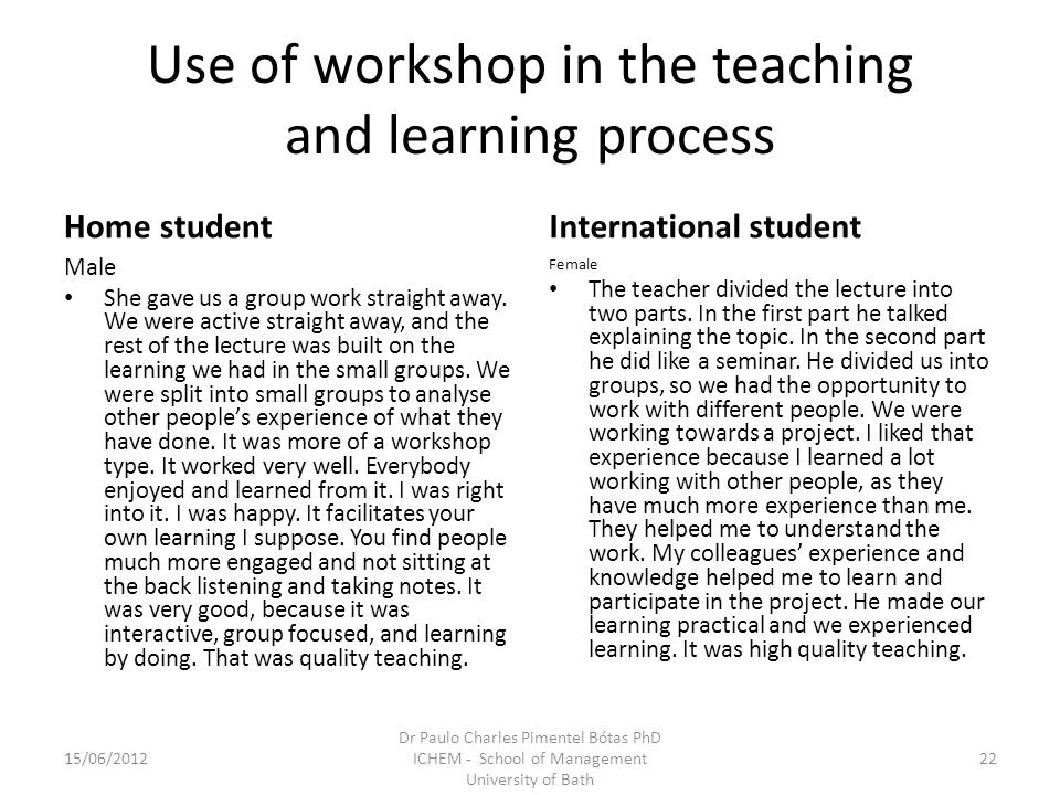 Use of workshop in the teaching and learning process Home student Male She gave us a group work straight away. We were active straight away, and the r