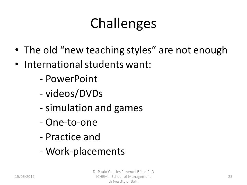 Challenges The old new teaching styles are not enough International students want: - PowerPoint - videos/DVDs - simulation and games - One-to-one - Practice and - Work-placements 15/06/201223 Dr Paulo Charles Pimentel Bótas PhD ICHEM - School of Management University of Bath