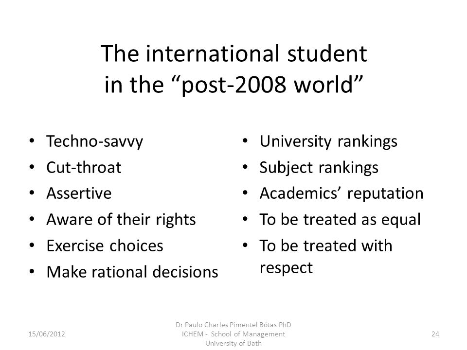 The international student in the post-2008 world Techno-savvy Cut-throat Assertive Aware of their rights Exercise choices Make rational decisions University rankings Subject rankings Academics reputation To be treated as equal To be treated with respect 15/06/ Dr Paulo Charles Pimentel Bótas PhD ICHEM - School of Management University of Bath