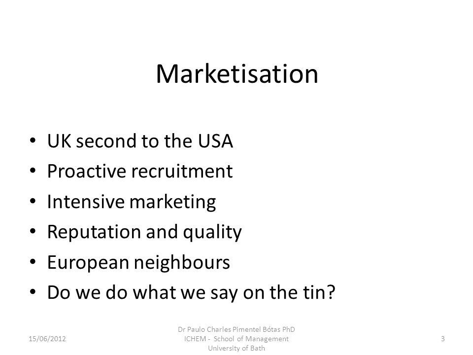 Marketisation UK second to the USA Proactive recruitment Intensive marketing Reputation and quality European neighbours Do we do what we say on the ti