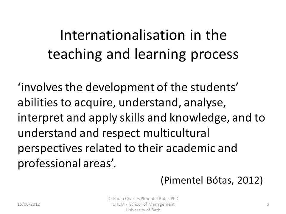 Internationalisation in the teaching and learning process involves the development of the students abilities to acquire, understand, analyse, interpret and apply skills and knowledge, and to understand and respect multicultural perspectives related to their academic and professional areas.