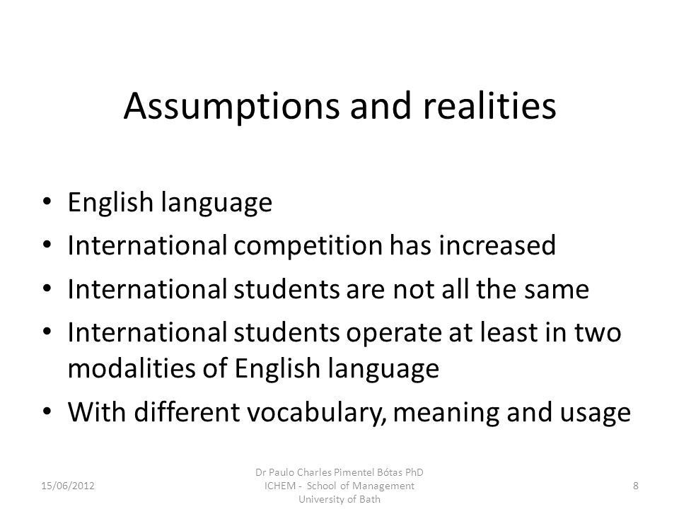 Assumptions and realities English language International competition has increased International students are not all the same International students operate at least in two modalities of English language With different vocabulary, meaning and usage 15/06/20128 Dr Paulo Charles Pimentel Bótas PhD ICHEM - School of Management University of Bath