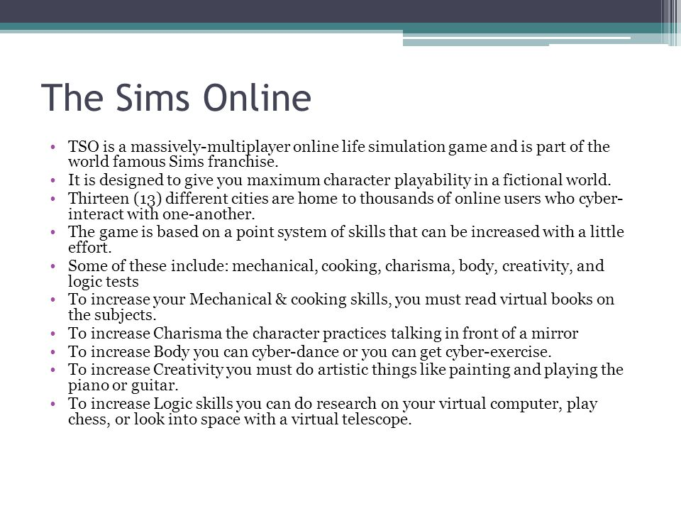 The Sims Online TSO is a massively-multiplayer online life simulation game and is part of the world famous Sims franchise. It is designed to give you