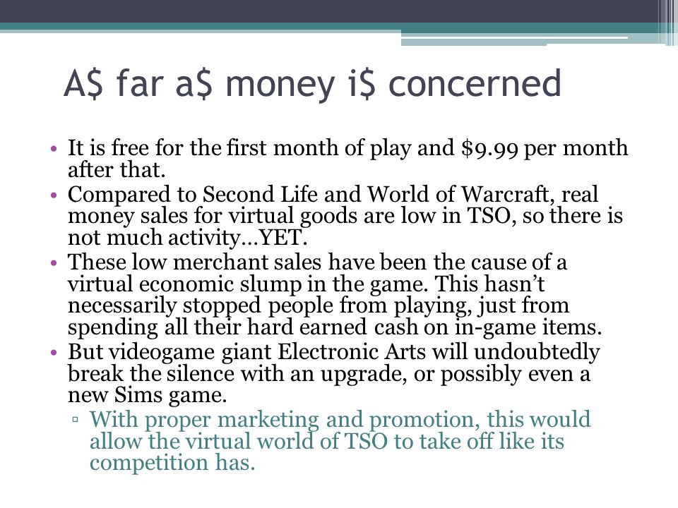 A $ far a $ money i $ concerned It is free for the first month of play and $9.99 per month after that. Compared to Second Life and World of Warcraft,