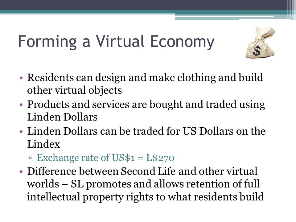 Forming a Virtual Economy Residents can design and make clothing and build other virtual objects Products and services are bought and traded using Lin