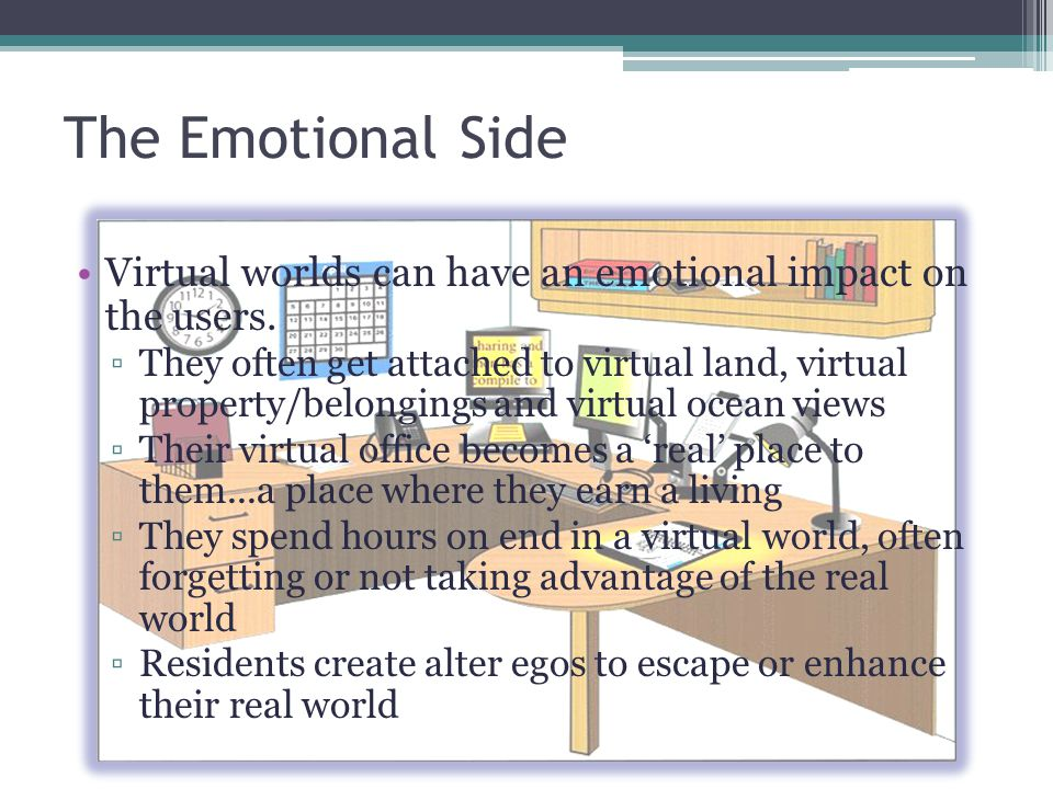 The Emotional Side Virtual worlds can have an emotional impact on the users. They often get attached to virtual land, virtual property/belongings and