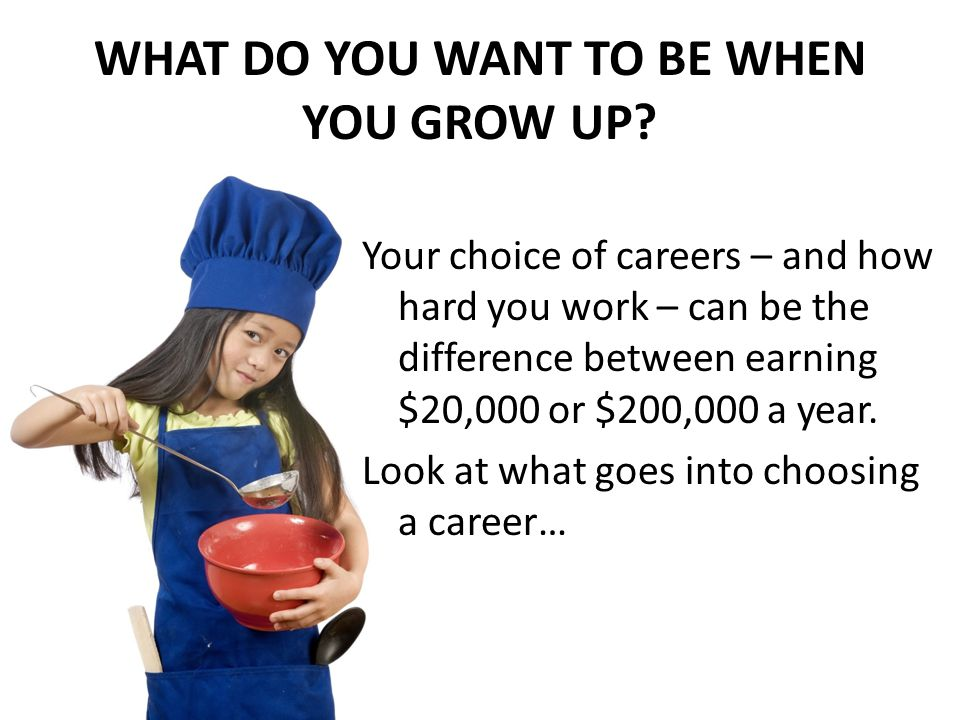WHAT DO YOU WANT TO BE WHEN YOU GROW UP.