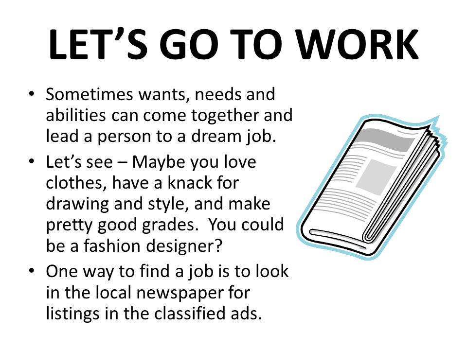 LETS GO TO WORK Sometimes wants, needs and abilities can come together and lead a person to a dream job.
