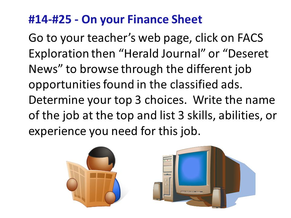#14-#25 - On your Finance Sheet Go to your teachers web page, click on FACS Exploration then Herald Journal or Deseret News to browse through the different job opportunities found in the classified ads.