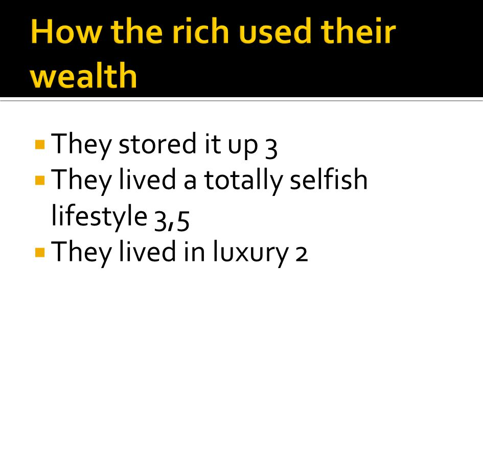 They stored it up 3 They lived a totally selfish lifestyle 3,5 They lived in luxury 2