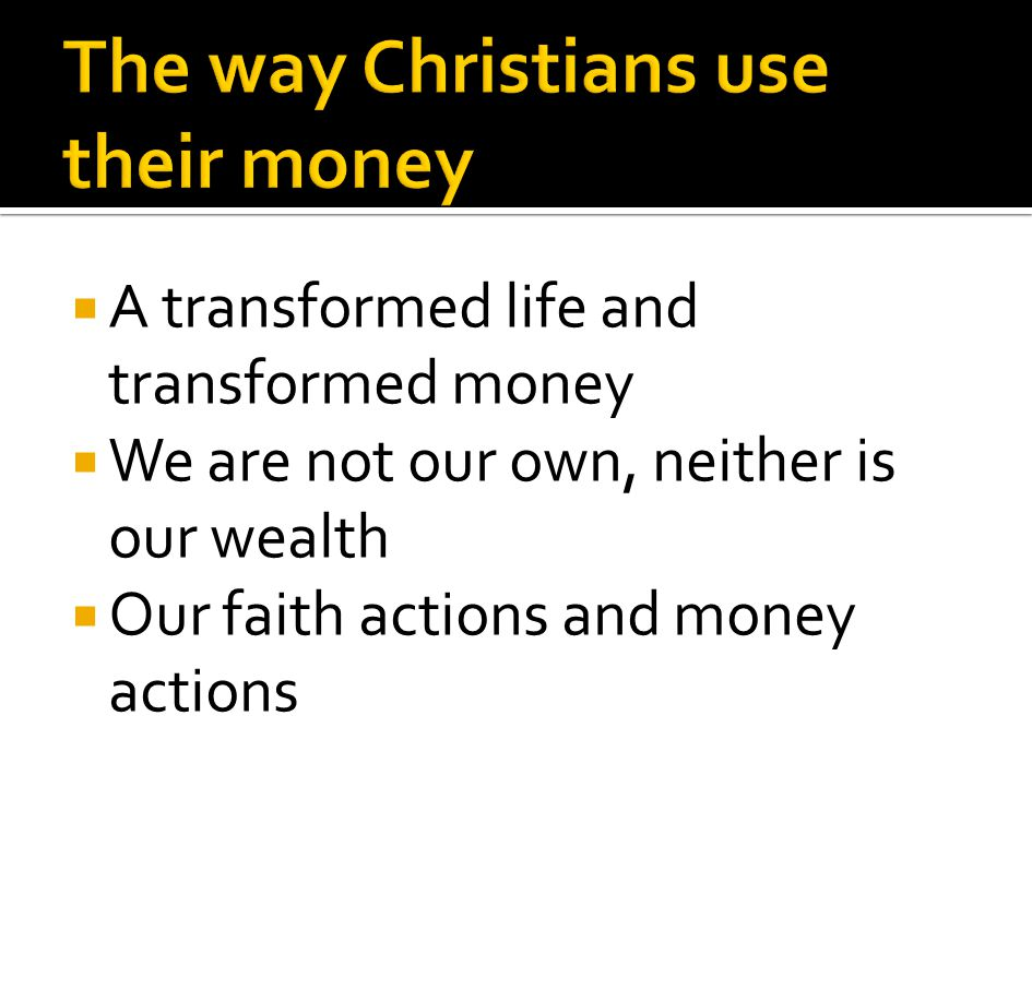 A transformed life and transformed money We are not our own, neither is our wealth Our faith actions and money actions