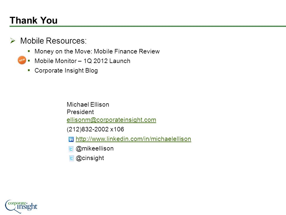 Thank You Mobile Resources: Money on the Move: Mobile Finance Review Mobile Monitor – 1Q 2012 Launch Corporate Insight Blog Michael Ellison President ellisonm@corporateinsight.com ellisonm@corporateinsight.com (212)832-2002 x106 http://www.linkedin.com/in/michaelellison @mikeellison @cinsight