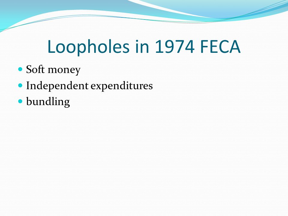 Loopholes in 1974 FECA Soft money Independent expenditures bundling