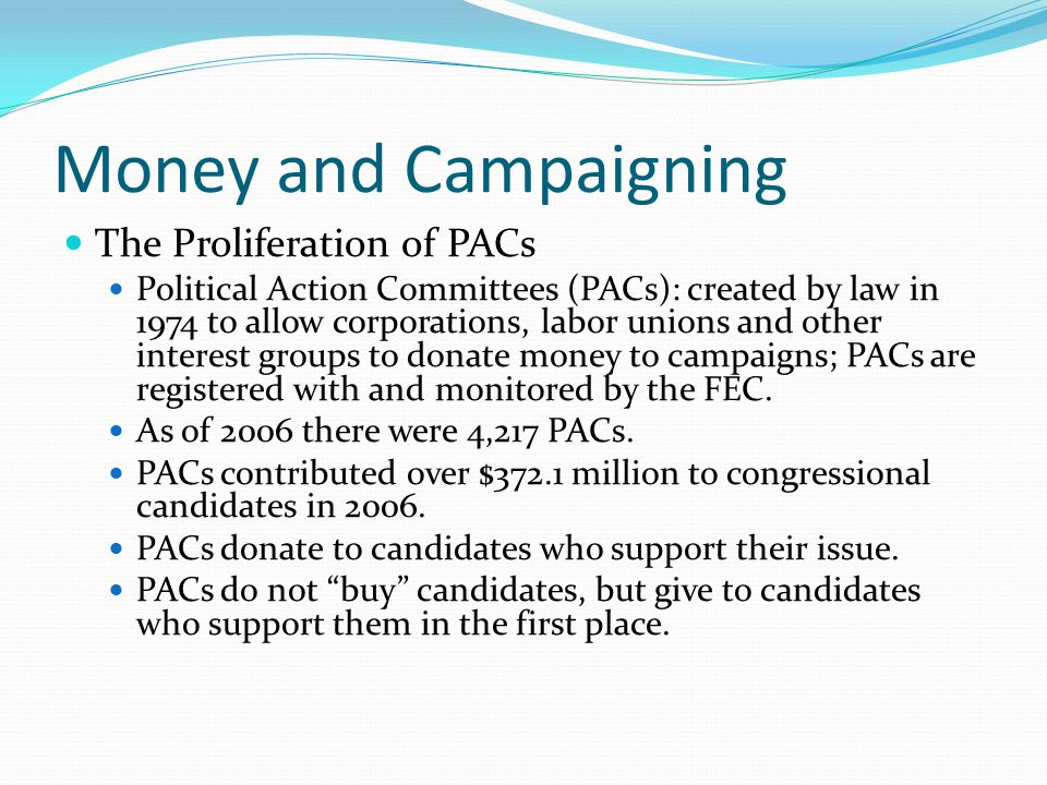 Money and Campaigning The Proliferation of PACs Political Action Committees (PACs): created by law in 1974 to allow corporations, labor unions and other interest groups to donate money to campaigns; PACs are registered with and monitored by the FEC.
