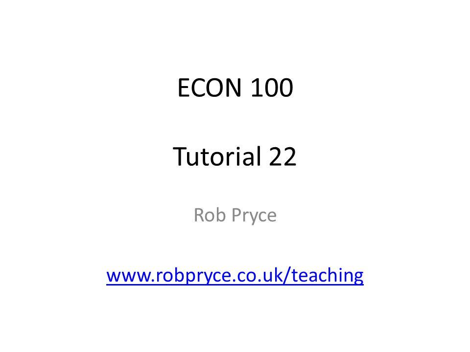 ECON 100 Tutorial 22 Rob Pryce www.robpryce.co.uk/teaching