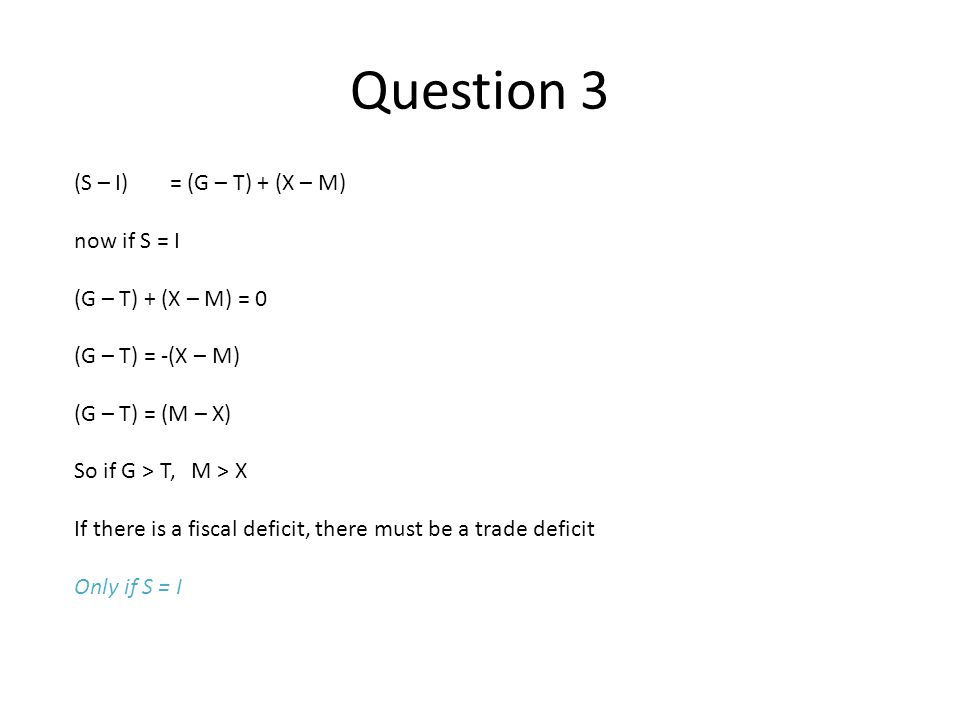 Question 3 (S – I) = (G – T) + (X – M) now if S = I (G – T) + (X – M) = 0 (G – T) = -(X – M) (G – T) = (M – X) So if G > T, M > X If there is a fiscal deficit, there must be a trade deficit Only if S = I
