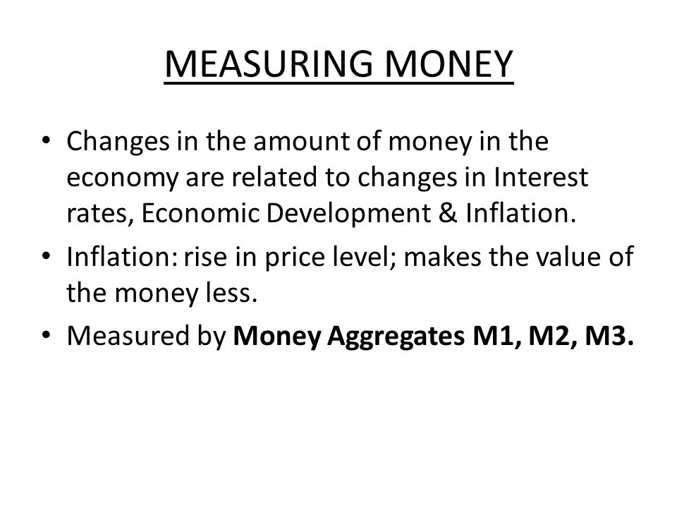 MEASURING MONEY Changes in the amount of money in the economy are related to changes in Interest rates, Economic Development & Inflation. Inflation: r