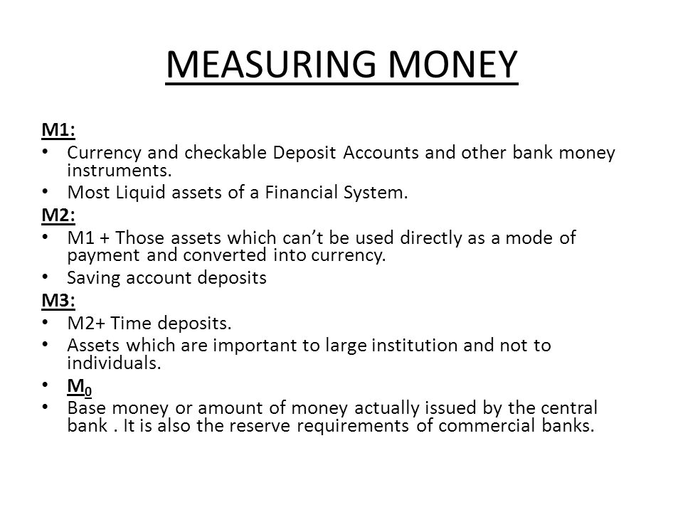 MEASURING MONEY M1: Currency and checkable Deposit Accounts and other bank money instruments. Most Liquid assets of a Financial System. M2: M1 + Those