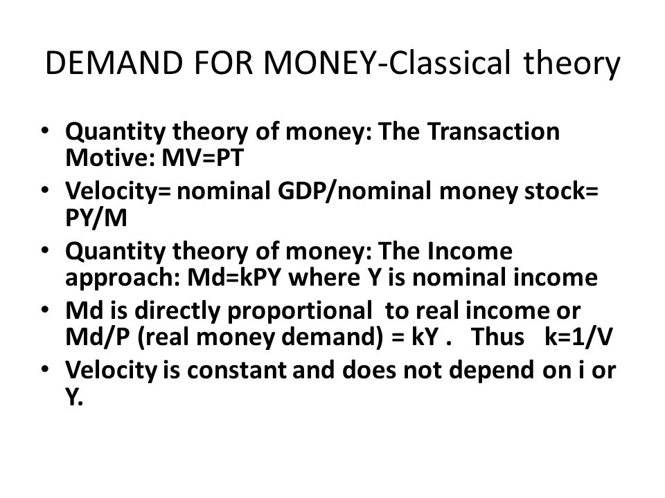DEMAND FOR MONEY-Classical theory Quantity theory of money: The Transaction Motive: MV=PT Velocity= nominal GDP/nominal money stock= PY/M Quantity the