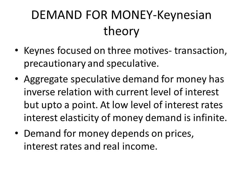 DEMAND FOR MONEY-Keynesian theory Keynes focused on three motives- transaction, precautionary and speculative. Aggregate speculative demand for money