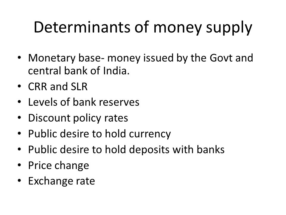 Determinants of money supply Monetary base- money issued by the Govt and central bank of India. CRR and SLR Levels of bank reserves Discount policy ra