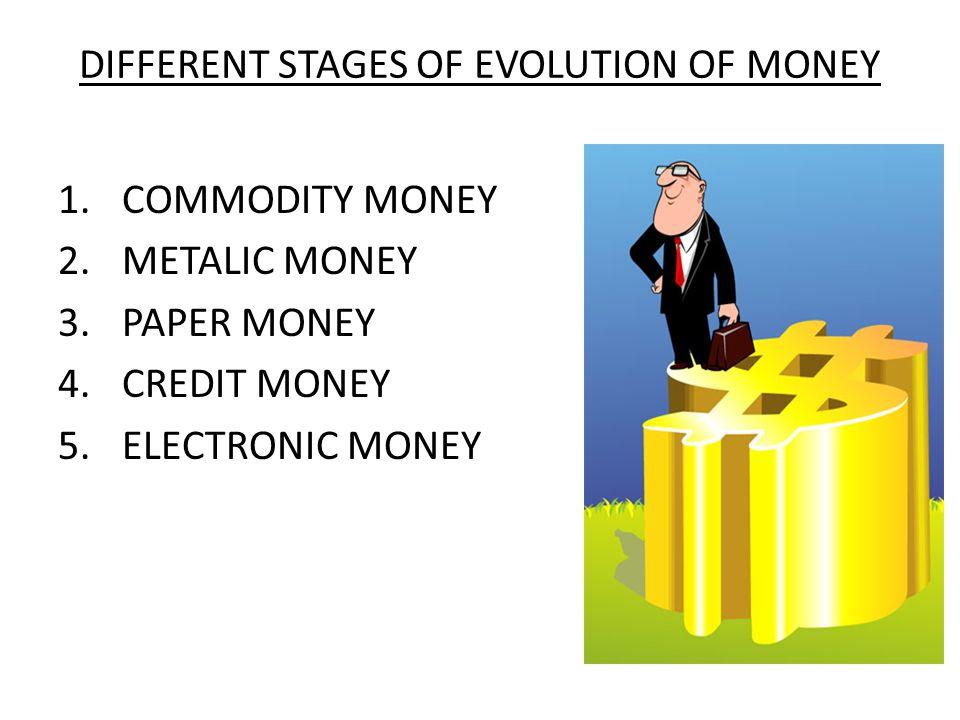 DIFFERENT STAGES OF EVOLUTION OF MONEY 1.COMMODITY MONEY 2.METALIC MONEY 3.PAPER MONEY 4.CREDIT MONEY 5.ELECTRONIC MONEY