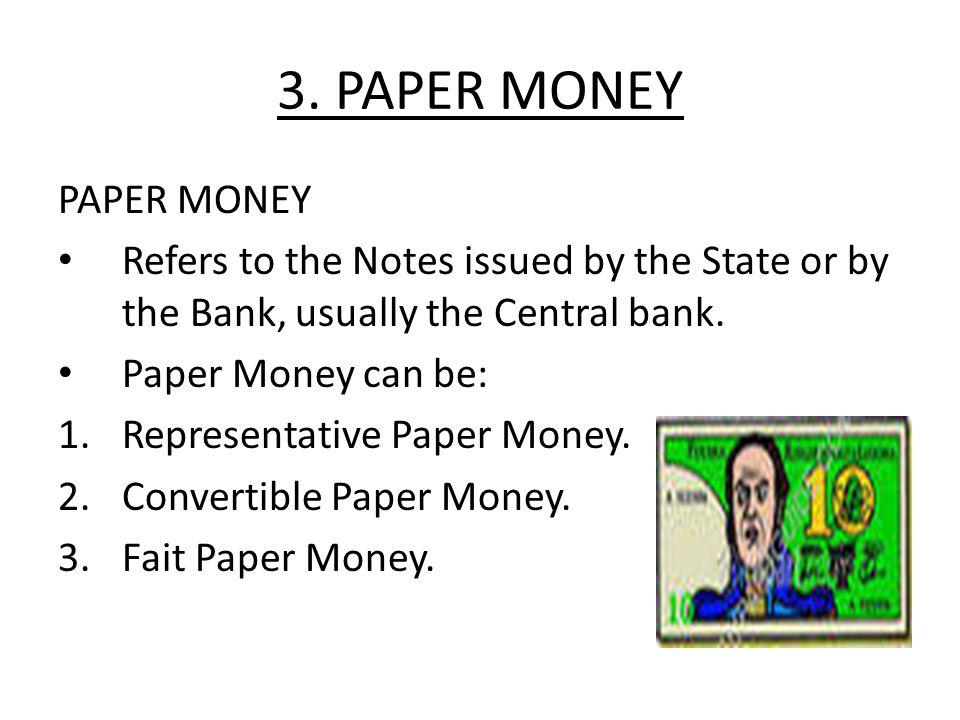 3. PAPER MONEY PAPER MONEY Refers to the Notes issued by the State or by the Bank, usually the Central bank. Paper Money can be: 1.Representative Pape