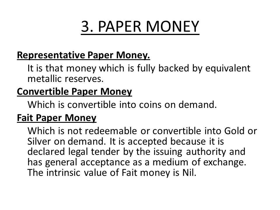 3. PAPER MONEY Representative Paper Money. It is that money which is fully backed by equivalent metallic reserves. Convertible Paper Money Which is co