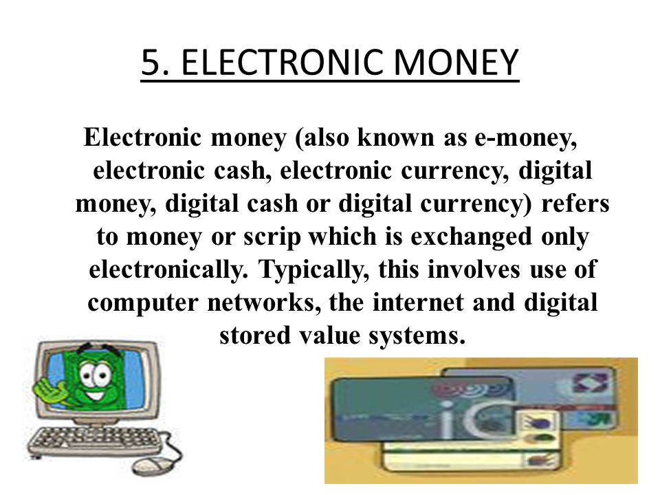 5. ELECTRONIC MONEY Electronic money (also known as e-money, electronic cash, electronic currency, digital money, digital cash or digital currency) re
