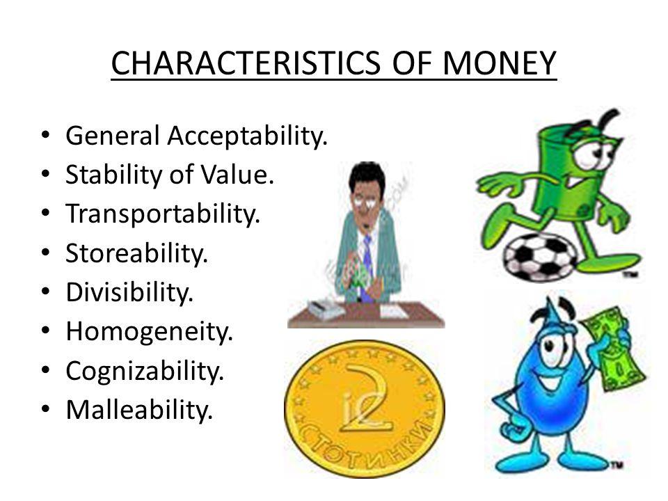 CHARACTERISTICS OF MONEY General Acceptability. Stability of Value. Transportability. Storeability. Divisibility. Homogeneity. Cognizability. Malleabi