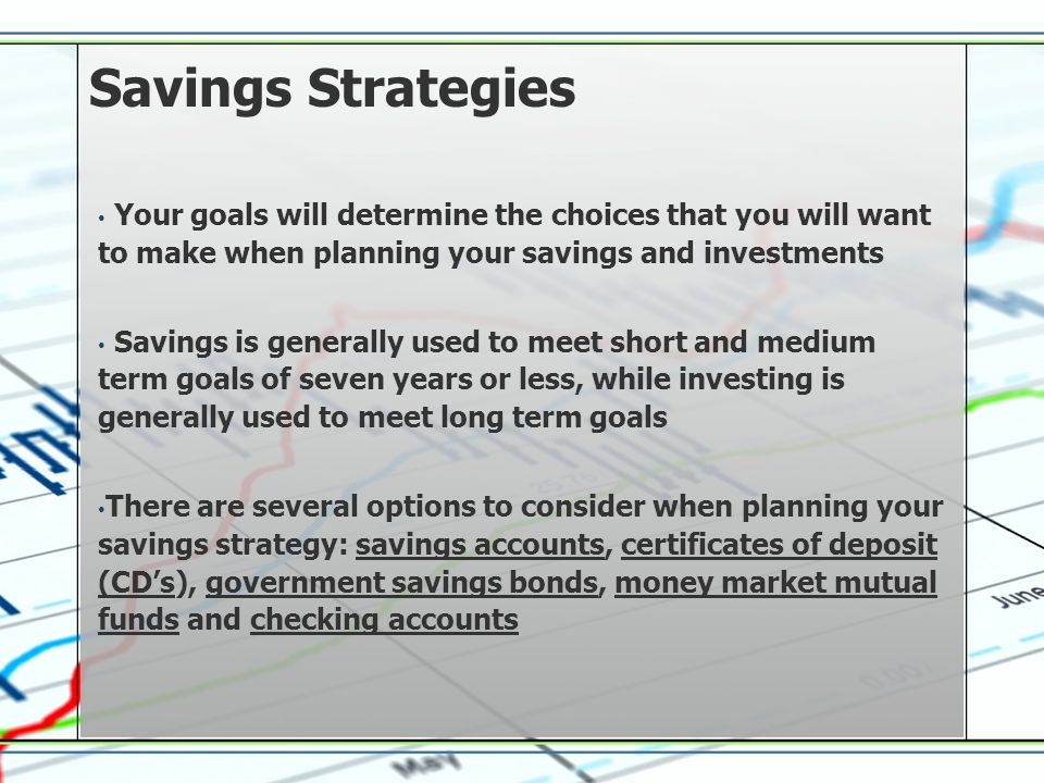 Savings Strategies Your goals will determine the choices that you will want to make when planning your savings and investments Savings is generally used to meet short and medium term goals of seven years or less, while investing is generally used to meet long term goals There are several options to consider when planning your savings strategy: savings accounts, certificates of deposit (CDs), government savings bonds, money market mutual funds and checking accounts