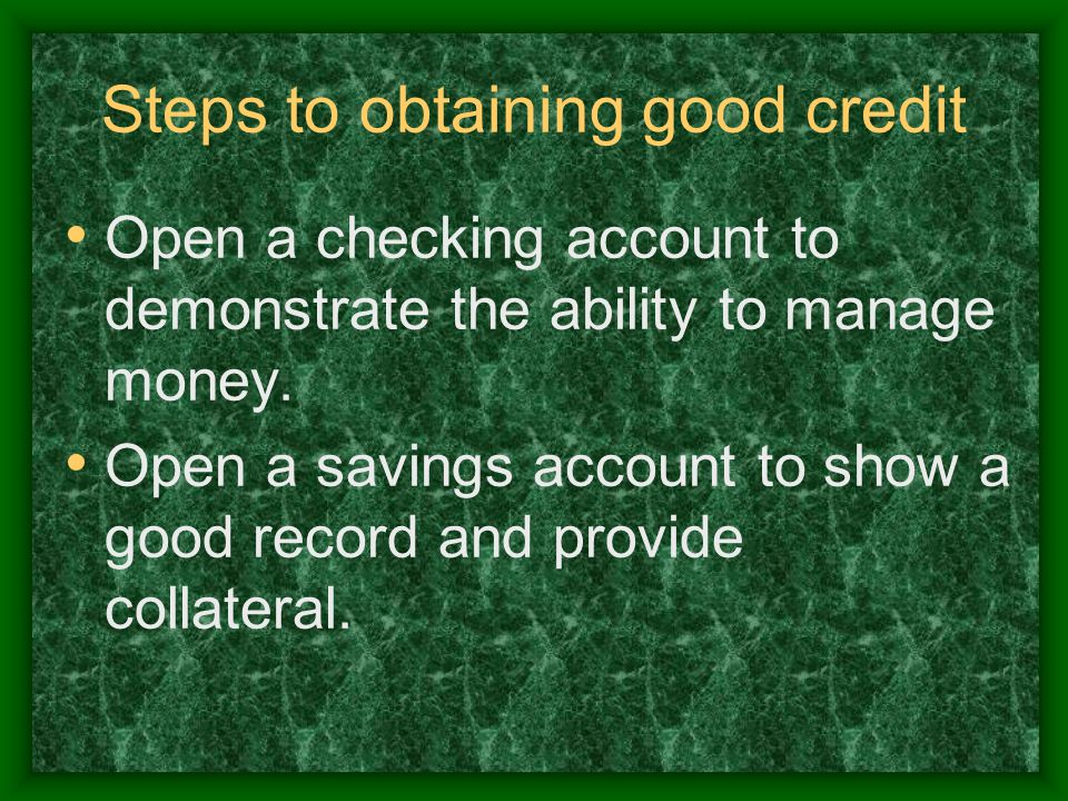 Steps to obtaining good credit Open a checking account to demonstrate the ability to manage money.