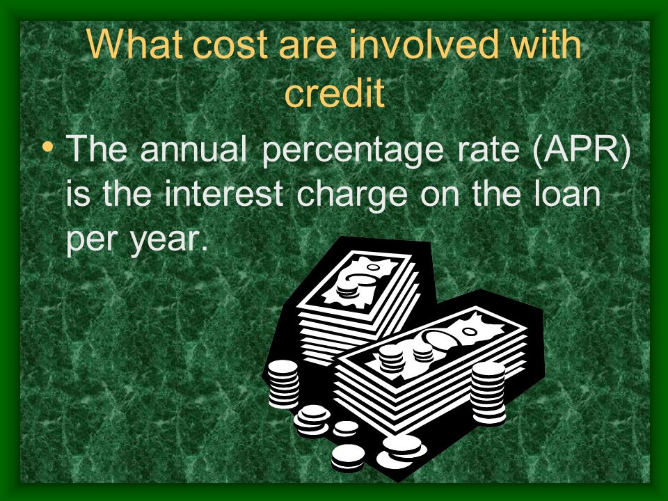 What cost are involved with credit The annual percentage rate (APR) is the interest charge on the loan per year.