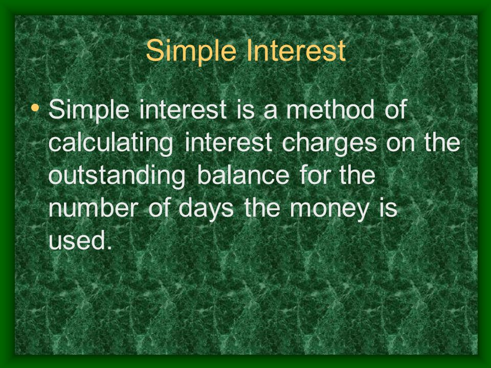 Simple Interest Simple interest is a method of calculating interest charges on the outstanding balance for the number of days the money is used.
