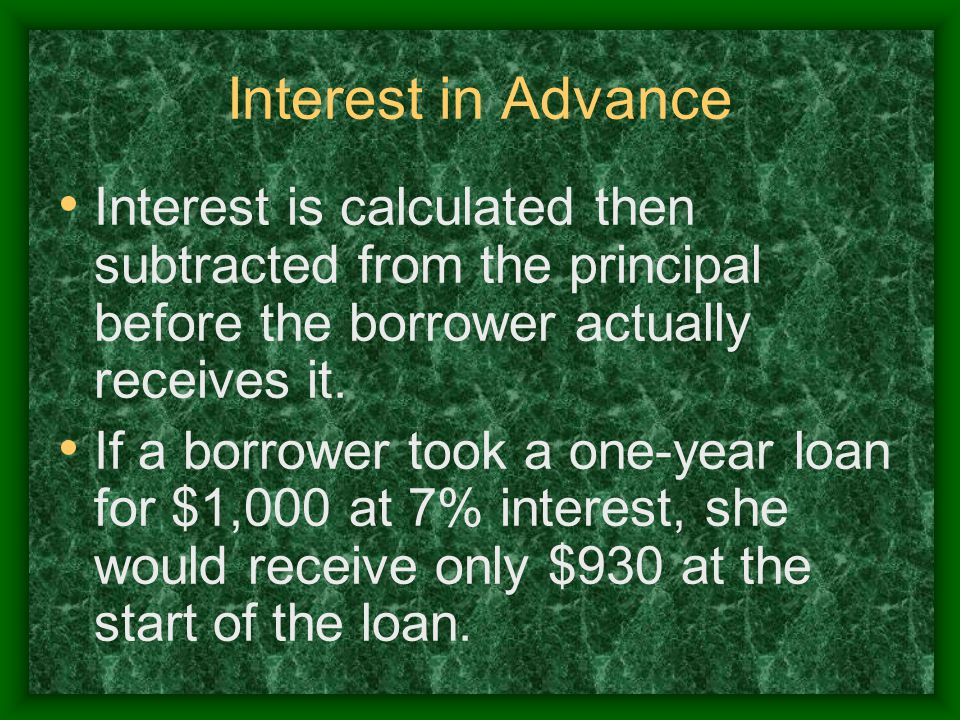 Interest in Advance Interest is calculated then subtracted from the principal before the borrower actually receives it.