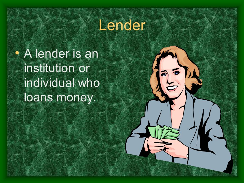Lender A lender is an institution or individual who loans money.