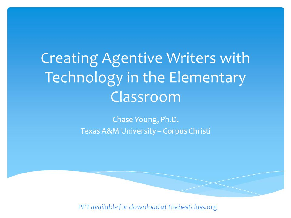 Creating Agentive Writers with Technology in the Elementary Classroom Chase Young, Ph.D.