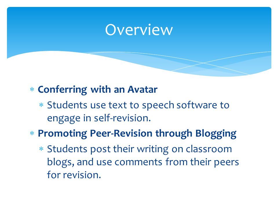Conferring with an Avatar Students use text to speech software to engage in self-revision. Promoting Peer-Revision through Blogging Students post thei