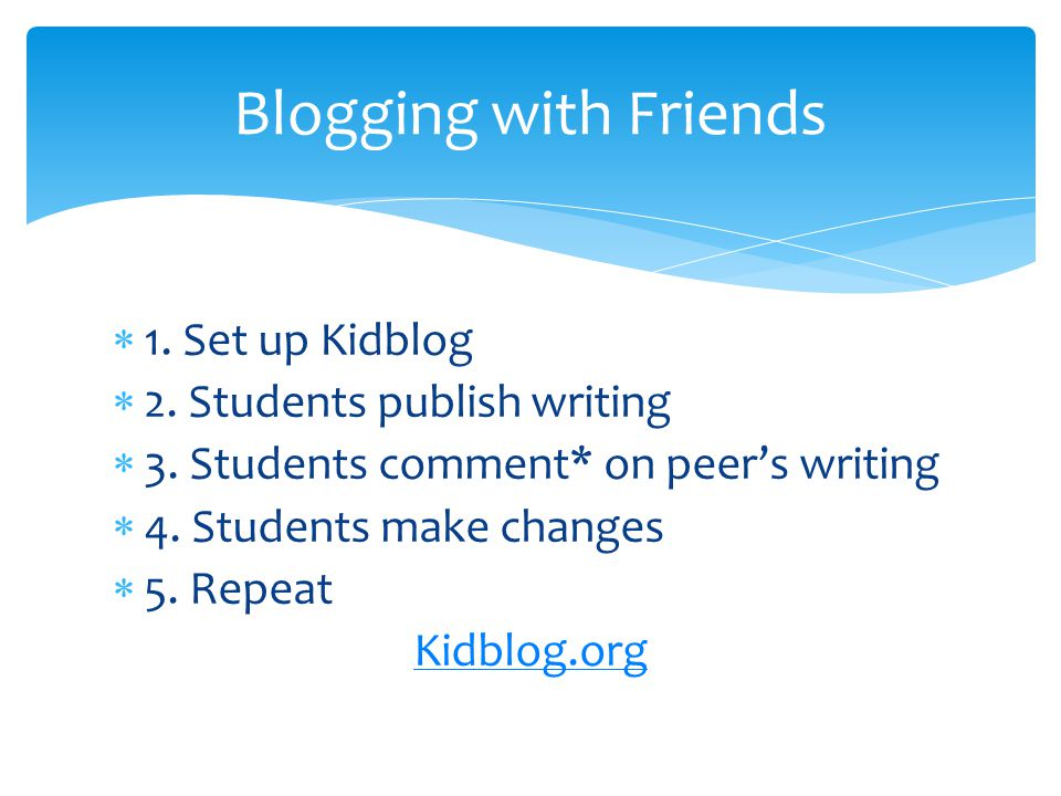 1. Set up Kidblog 2. Students publish writing 3. Students comment* on peers writing 4. Students make changes 5. Repeat Kidblog.org Blogging with Frien
