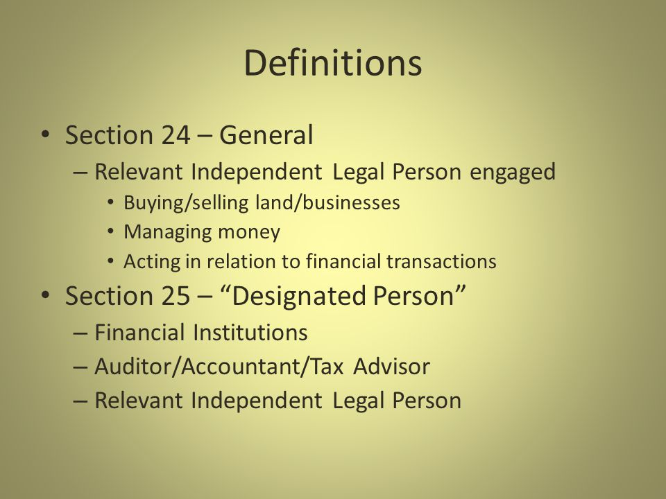 Definitions Section 24 – General – Relevant Independent Legal Person engaged Buying/selling land/businesses Managing money Acting in relation to financial transactions Section 25 – Designated Person – Financial Institutions – Auditor/Accountant/Tax Advisor – Relevant Independent Legal Person