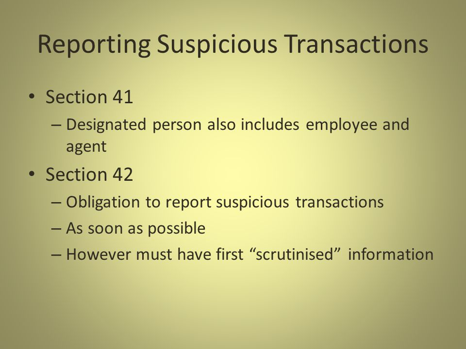 Reporting Suspicious Transactions Section 41 – Designated person also includes employee and agent Section 42 – Obligation to report suspicious transactions – As soon as possible – However must have first scrutinised information