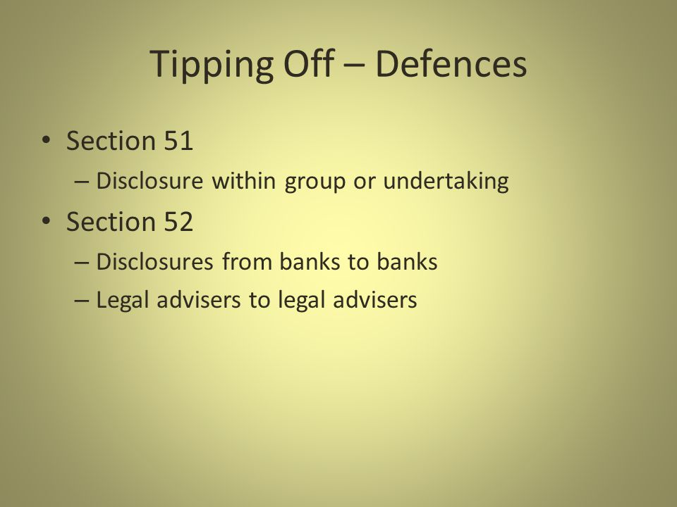 Tipping Off – Defences Section 51 – Disclosure within group or undertaking Section 52 – Disclosures from banks to banks – Legal advisers to legal advisers