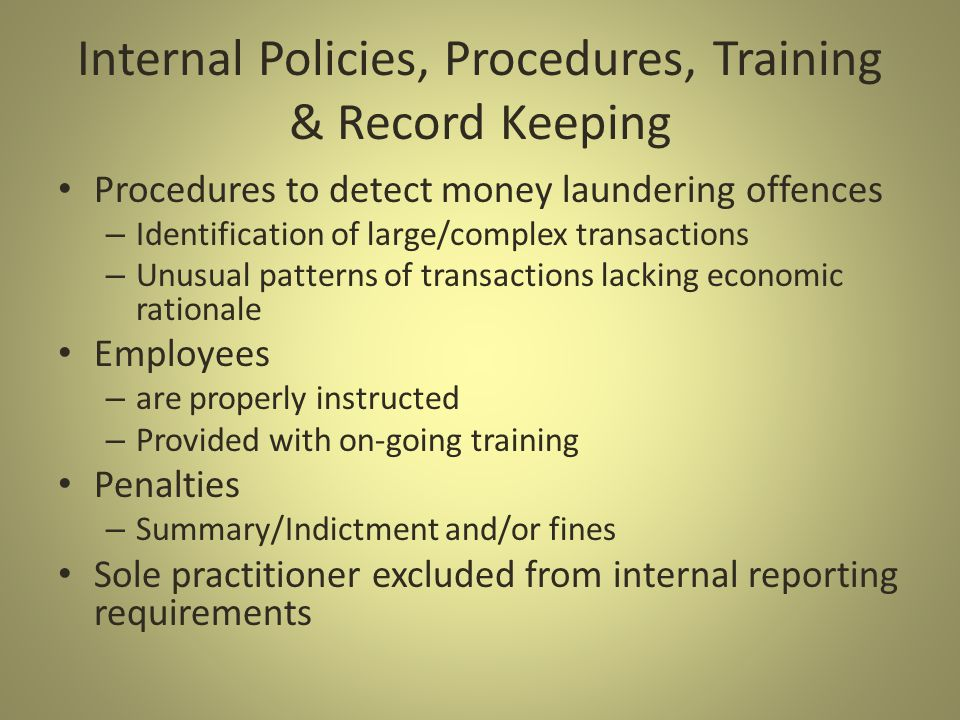 Internal Policies, Procedures, Training & Record Keeping Procedures to detect money laundering offences – Identification of large/complex transactions – Unusual patterns of transactions lacking economic rationale Employees – are properly instructed – Provided with on-going training Penalties – Summary/Indictment and/or fines Sole practitioner excluded from internal reporting requirements