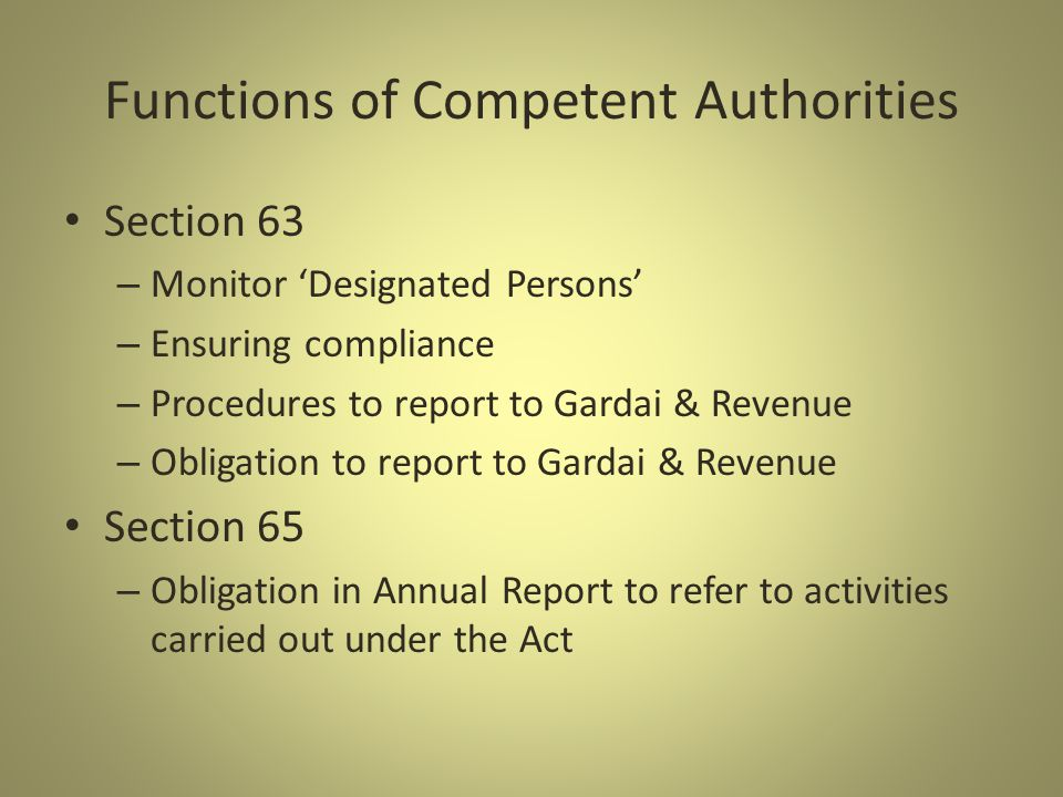 Functions of Competent Authorities Section 63 – Monitor Designated Persons – Ensuring compliance – Procedures to report to Gardai & Revenue – Obligation to report to Gardai & Revenue Section 65 – Obligation in Annual Report to refer to activities carried out under the Act