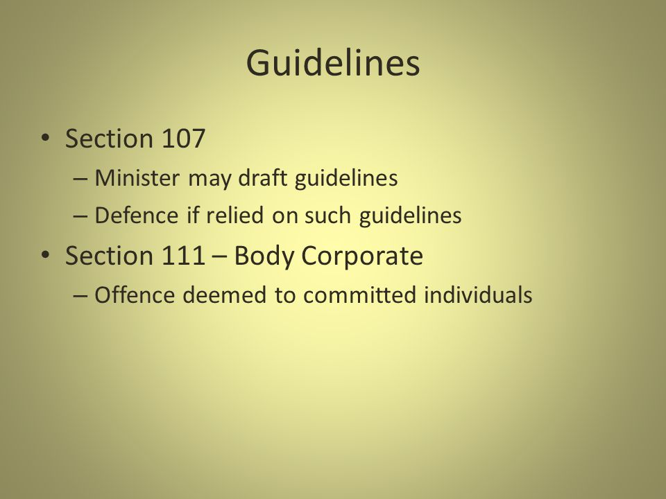 Guidelines Section 107 – Minister may draft guidelines – Defence if relied on such guidelines Section 111 – Body Corporate – Offence deemed to committed individuals