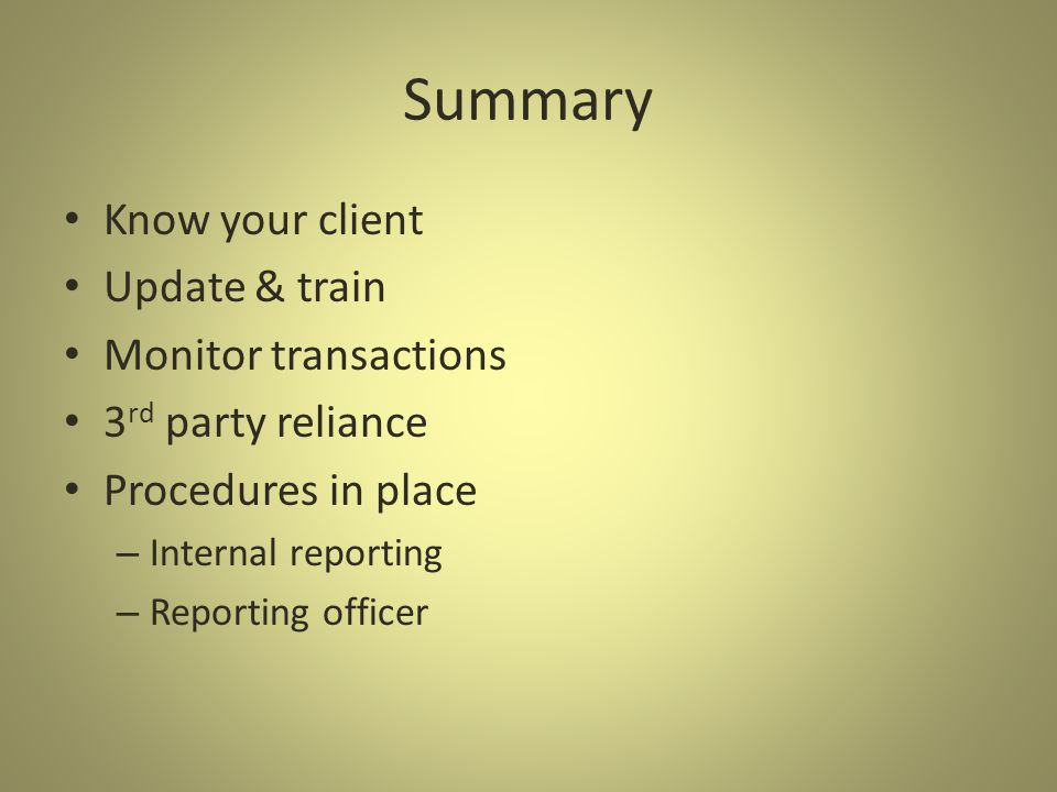 Summary Know your client Update & train Monitor transactions 3 rd party reliance Procedures in place – Internal reporting – Reporting officer