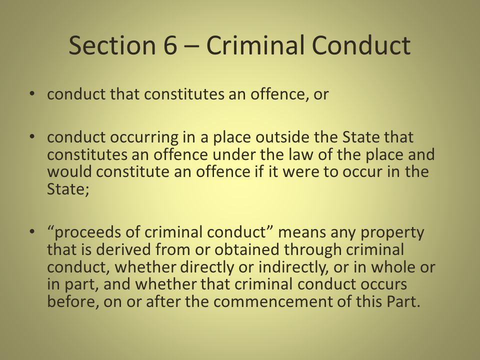 Section 6 – Criminal Conduct conduct that constitutes an offence, or conduct occurring in a place outside the State that constitutes an offence under the law of the place and would constitute an offence if it were to occur in the State; proceeds of criminal conduct means any property that is derived from or obtained through criminal conduct, whether directly or indirectly, or in whole or in part, and whether that criminal conduct occurs before, on or after the commencement of this Part.