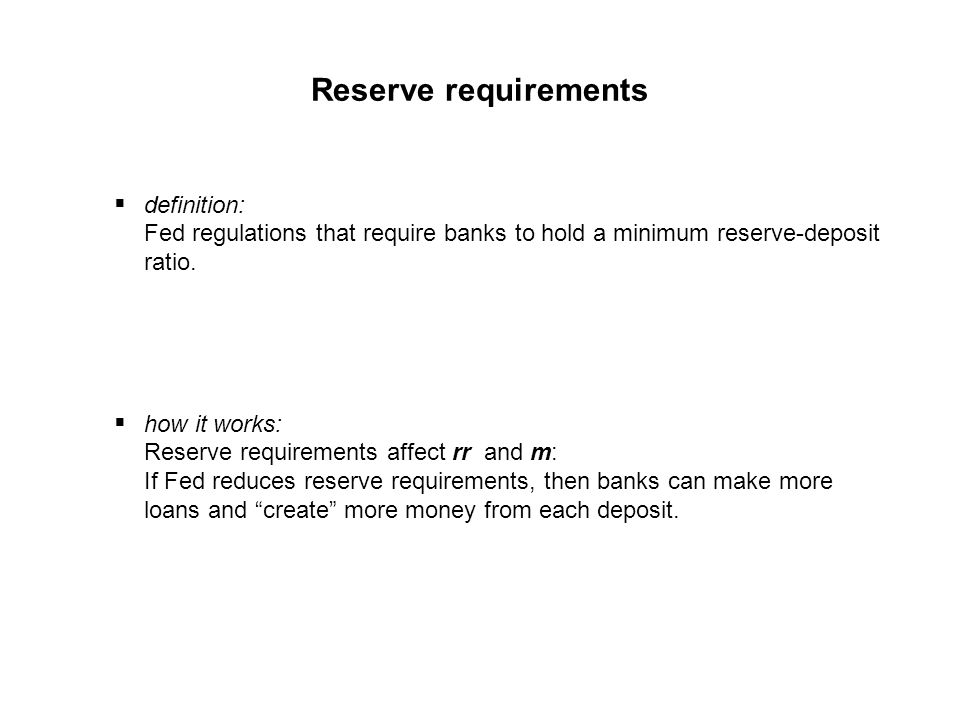 Reserve requirements definition: Fed regulations that require banks to hold a minimum reserve-deposit ratio.